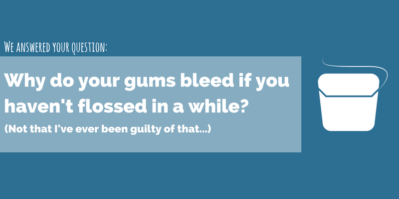 Why do your gums bleed if you haven't flossed in a while?