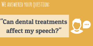Can dental treatment affect my speech?